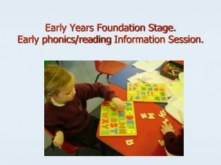 Early Years Foundation Stage. Early phonics/reading  Information Session.