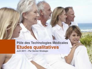 Pôle des Technologies Médicales Etudes qualitatives Juin 2011 – Par Senior Strategic