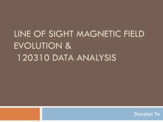 Line of Sight Magnetic Field Evolution &  120310 Data Analysis