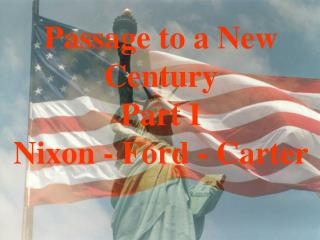 Passage to a New Century Part I Nixon - Ford - Carter