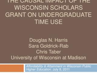 The causal impact of the wisconsin scholars grant on undergraduate Time use   Douglas N. Harris Sara Goldrick-Rab Chris