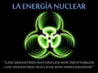 """""""Los desastres naturales son inevitables; los desastres nuclear son innecesarios"""""""