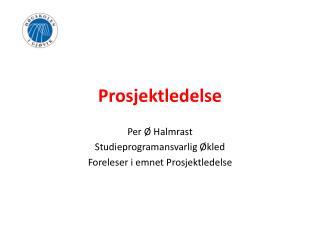 Prosjektledelse Per Ø Halmrast Studieprogramansvarlig Økled Foreleser i emnet Prosjektledelse