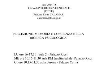 a.a. 2014-15 Corso di PSICOLOGIA GENERALE (12CFU) Prof.ssa Elena CALAMARI  calamari@fls.unipi.it