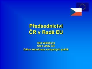 Předsednictví  ČR v Radě EU Gita Vašíčková Úřad vlády ČR Odbor koordinace evropských politik