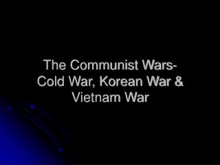 The Communist Wars- Cold War, Korean War & Vietnam War