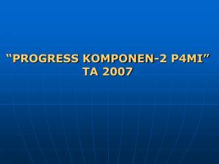 """""""PROGRESS KOMPONEN-2 P4MI"""" TA 2007"""