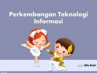 Perkembangan Teknologi Informasi Ulfa Rizki