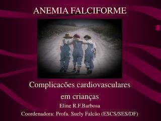 ANEMIA FALCIFORME Complicacões cardiovasculares  em crianças Eline R.F.Barbosa