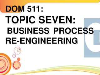 DOM 511: TOPIC SEVEN: BUSINESS PROCESS RE-ENGINEERING