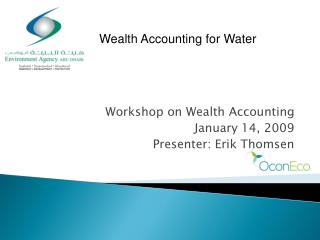 Workshop on Wealth Accounting January 14, 2009 Presenter: Erik Thomsen