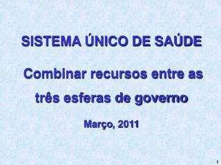 SISTEMA ÚNICO DE SAÚDE  Combinar recursos entre as três esferas de governo Março , 2011