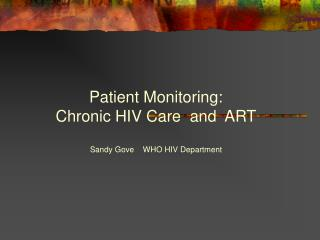 Patient Monitoring:  Chronic HIV Care  and  ART  Sandy Gove    WHO HIV Department