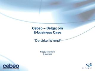"Cebeo – Belgacom  E-business Case ""De cirkel is rond"" Freddy Spanhove E-business"