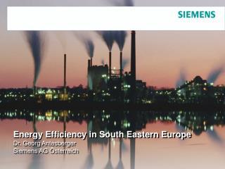 Energy Efficiency in South Eastern Europe Dr. Georg Antesberger Siemens AG Österreich