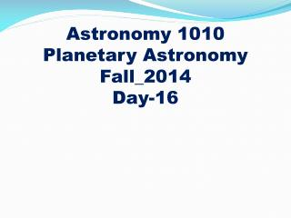 Astronomy 1010 Planetary Astronomy Fall_2014 Day-16