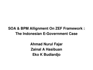 SOA & BPM Allignment On ZEF Framework : The Indonesian E-Government Case Ahmad Nurul Fajar