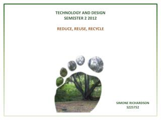 TECHNOLOGY AND DESIGN SEMESTER 2 2012 REDUCE, REUSE, RECYCLE