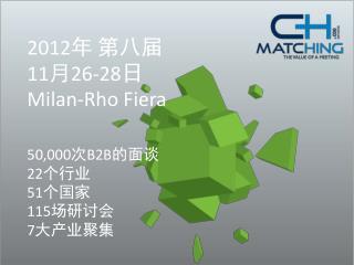 2012 年 第八届 11 月 26-28 日 Milan-Rho Fiera 50,000 次 B2B 的面谈 22 个行业 51 个国家 115 场研讨会 7 大产业聚集