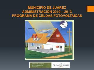 MUNICIPIO DE JUÁREZ  ADMINISTRACIÓN 2010 – 2013      PROGRAMA DE CELDAS FOTOVOLTAICAS