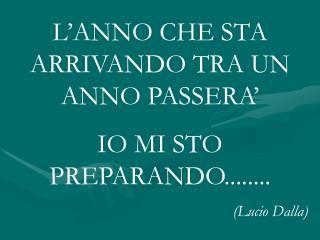 L'ANNO CHE STA ARRIVANDO TRA UN ANNO PASSERA' IO MI STO PREPARANDO........ (Lucio Dalla)