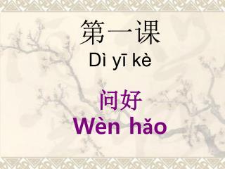 第一课 D ì yī kè 问好 Wèn hǎo