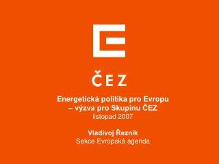 Energetická politika pro Evropu  – výzva pro Skupinu ČEZ listopad 2007 Vladivoj Řezník