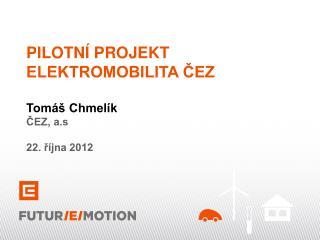 PILOTNÍ PROJEKT ELEKTROMOBILITA ČEZ Tomáš Chmelík ČEZ, a.s 22. října 2012