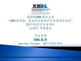 """第 22 届 XBRL 国际大会 """" XBRL 的贡献:在全球化的世界中共享经济信息 """" 2011 年 5 月 17 日至 19 日 比利时 布鲁塞尔 学术专场 XBRL 视角"""