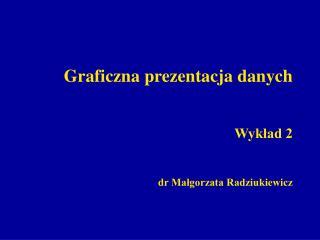 Graficzna prezentacja danych Wykład 2 dr Małgorzata Radziukiewicz