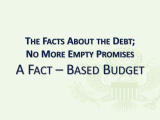 The Facts About the Debt; No More Empty Promises A Fact – Based Budget