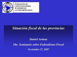 Situación fiscal de las provincias Daniel Artana  10o. Seminario sobre Federalismo Fiscal