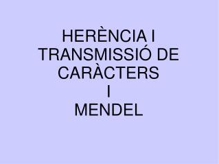 HERÈNCIA I TRANSMISSIÓ DE CARÀCTERS I MENDEL