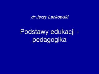 dr Jerzy Lackowski Podstawy edukacji - pedagogika