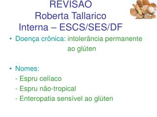 Doença celíaca REVISÃO Roberta Tallarico Interna – ESCS/SES/DF