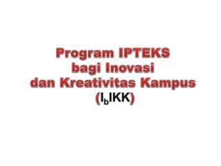 Program IPTEKS  bagi Inovasi dan Kreativitas Kampus ( I b IKK )