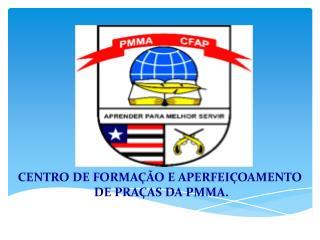 CENTRO DE FORMAÇÃO E APERFEIÇOAMENTO  DE PRAÇAS DA PMMA.