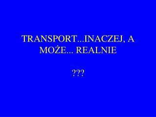 TRANSPORT...INACZEJ, A MO?E... REALNIE ???