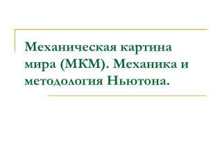 Механическая картина мира (МКМ). Механика и методология Ньютона.