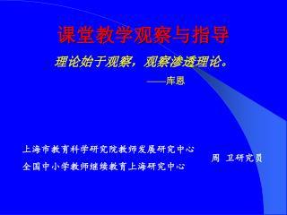 课堂教学观察与指导 理论始于观察,观察渗透理论。 —— 库恩         上海市教育科学研究院教师发展研究中心 全国中小学教师继续教育上海研究中心