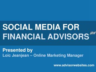 SOCIAL MEDIA FOR FINANCIAL ADVISORS Presented by Loic Jeanjean – Online Marketing Manager