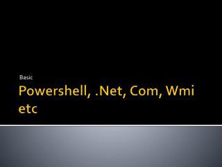 Powershell, .Net, Com, Wmi etc