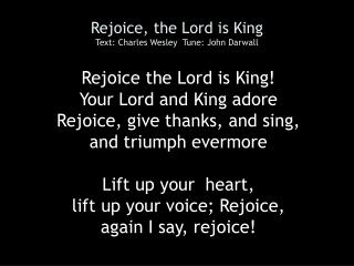 Rejoice, the Lord is King Text: Charles Wesley  Tune: John Darwall