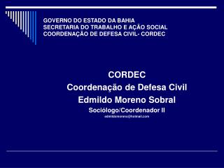 CORDEC Coordenação de Defesa Civil Edmildo Moreno Sobral Sociólogo/Coordenador II