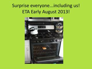 Surprise everyone..cluding us!  ETA Early August 2013!