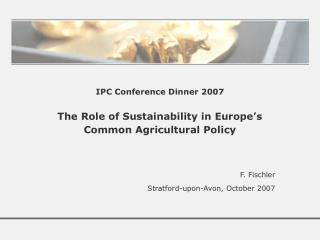 IPC Conference Dinner 2007 The Role of Sustainability in Europe's  Common Agricultural Policy