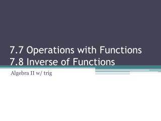 7.7 Operations with Functions 7.8 Inverse of Functions