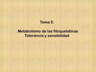 Tema 5:  . Metabolismo de las fitoquelatinas  Tolerancia y sensibilidad