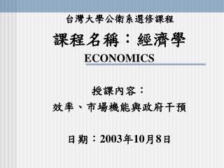 台灣大學公衛系選修課程 課程名稱:經濟學 ECONOMICS 授課內容: 效率、市場機能與政府干預 日期: 2003 年 10 月 8 日