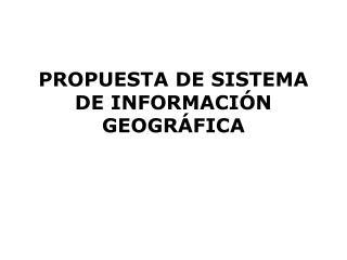 PROPUESTA DE SISTEMA DE INFORMACI�N GEOGR�FICA